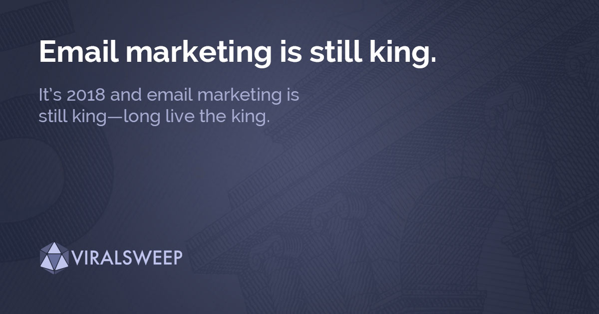 It's 2018 and email marketing is still king—long live the king.